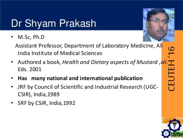 CEUTEH'16 Dr Shyam Prakash • M.Sc, Ph.D Assistant Professor, Department of Laboratory Medicine, All India Institute of Med...