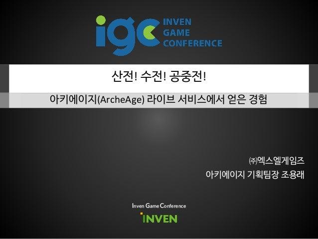 산전! 수전! 공중전! 아키에이지(ArcheAge) 라이브 서비스에서 얻은 경험 Inven Game Conference 아키에이지 기획팀장 조용래 ㈜엑스엘게임즈
