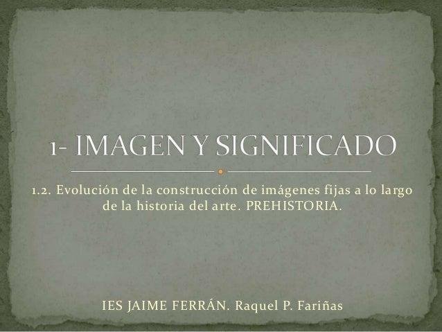 1.2. Evolución de la construcción de imágenes fijas a lo largo de la historia del arte. PREHISTORIA. IES JAIME FERRÁN. Raq...