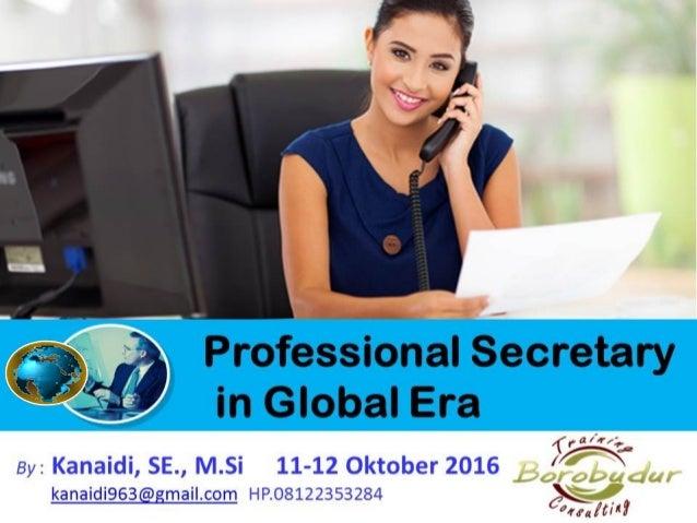 Professional Secretary in Global Era By : Kanaidi, SE., M.Si 11-12 Oktober 2016 kanaidi963@gmail.com HP.08122353284