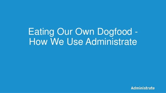 Eating Our Own Dogfood - How We Use Administrate
