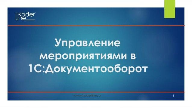 Управление мероприятиями в 1С:Документооборот www.koderline.ru 1