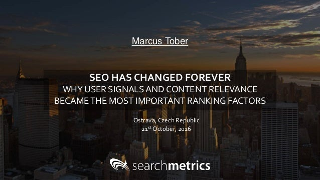 Marcus Tober Ostrava, Czech Republic 21st October, 2016 SEO HAS CHANGED FOREVER WHY USER SIGNALS AND CONTENT RELEVANCE BEC...