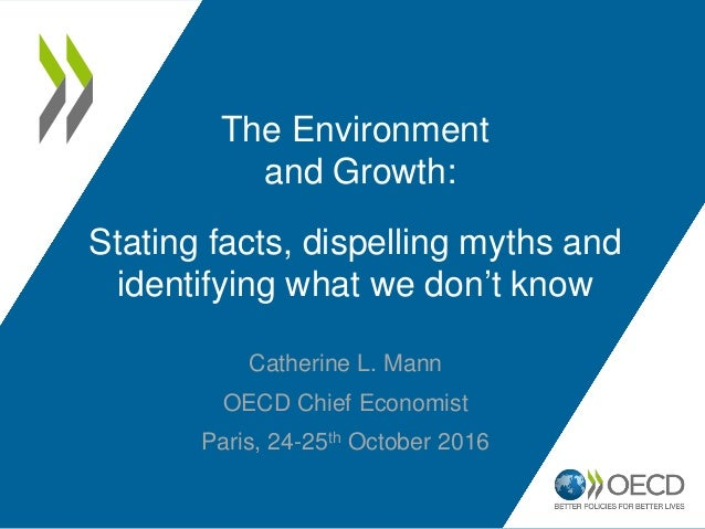 Catherine L. Mann OECD Chief Economist Paris, 24-25th October 2016 The Environment and Growth: Stating facts, dispelling m...