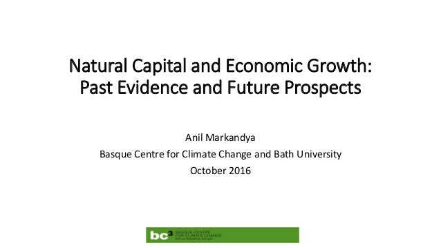 Natural Capital and Economic Growth: Past Evidence and Future Prospects Anil Markandya Basque Centre for Climate Change an...