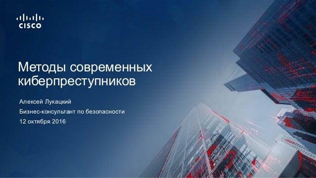 12 октября 2016 Бизнес-консультант по безопасности Методы современных киберпреступников Алексей Лукацкий