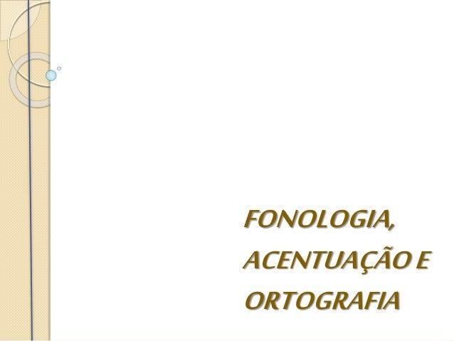 FONOLOGIA, ACENTUAÇÃOE ORTOGRAFIA