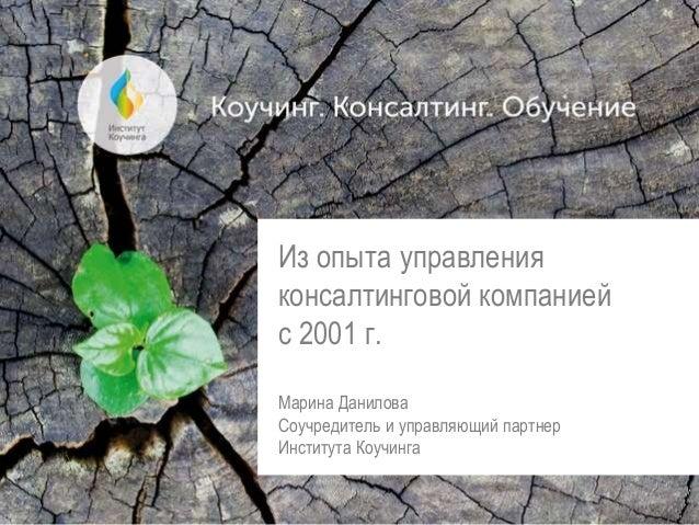 Из опыта управления консалтинговой компанией с 2001 г. Марина Данилова Соучредитель и управляющий партнер Института Коучин...