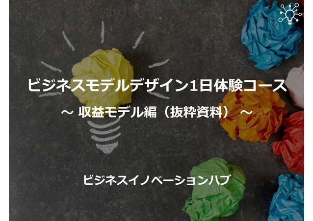 ビジネスモデルデザイン1日体験コース 〜 収益モデル編(抜粋資料) 〜 ビジネスイノベーションハブ