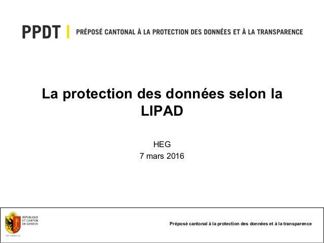02.11.16 - Page 1 Département Office La protection des données selon la LIPAD HEG 7 mars 2016 Préposé cantonal à la protec...