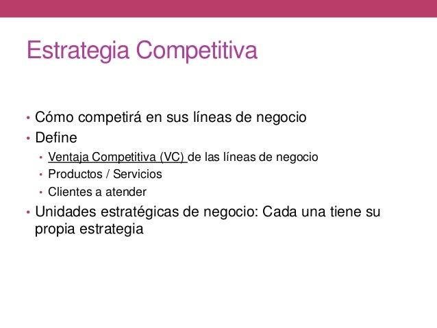 Estrategia Competitiva • Cómo competirá en sus líneas de negocio • Define • Ventaja Competitiva (VC) de las líneas de nego...