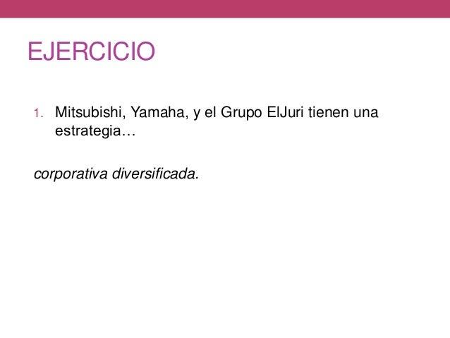 EJERCICIO 1. Mitsubishi, Yamaha, y el Grupo ElJuri tienen una estrategia… corporativa diversificada.