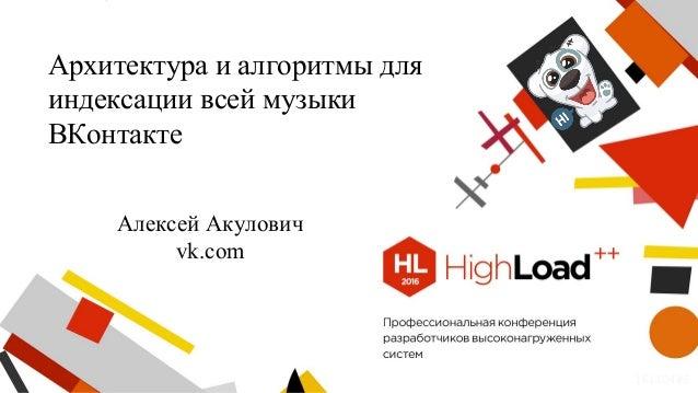 Архитектура и алгоритмы для индексации всей музыки ВКонтакте Алексей Акулович vk.com 161104#5