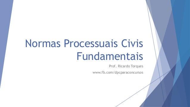 Normas Processuais Civis Fundamentais Prof. Ricardo Torques www.fb.com/dpcparaconcursos