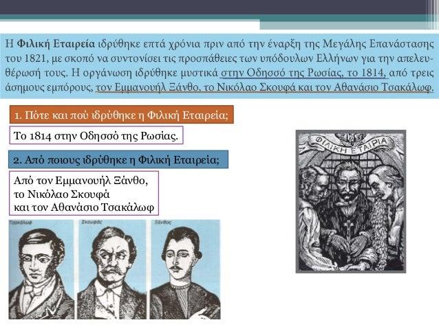 1. Πότε και πού ιδρύθηκε η Φιλική Εταιρεία; 2. Από ποιους ιδρύθηκε η Φιλική Εταιρεία; Το 1814 στην Οδησσό της Ρωσίας. Από ...