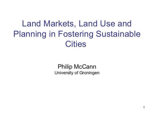 1 Land Markets, Land Use and Planning in Fostering Sustainable Cities Philip McCann University of Groningen