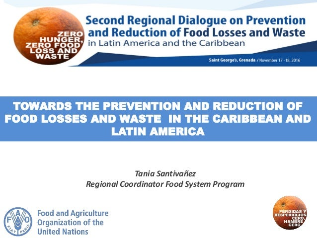 TOWARDS THE PREVENTION AND REDUCTION OF FOOD LOSSES AND WASTE IN THE CARIBBEAN AND LATIN AMERICA Tania Santivañez Regional...