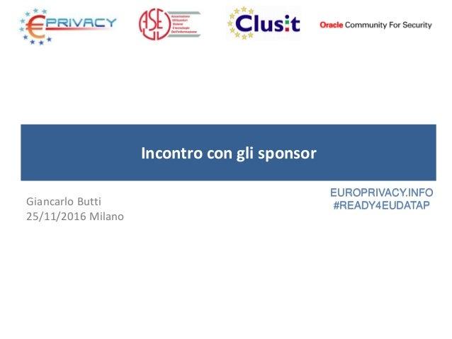 Incontro con gli sponsor Giancarlo Butti 25/11/2016 Milano EUROPRIVACY.INFO #READY4EUDATAP