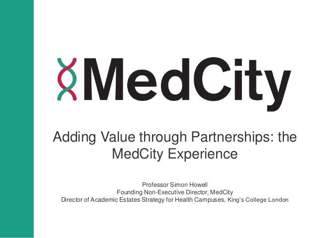 Adding Value through Partnerships: the MedCity Experience Professor Simon Howell Founding Non-Executive Director, MedCity ...