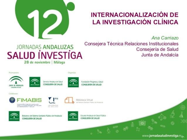 www.jornadasaludinvestiga.es INTERNACIONALIZACIÓN DE LA INVESTIGACIÓN CLÍNICA Ana Carriazo Consejera Técnica Relaciones In...