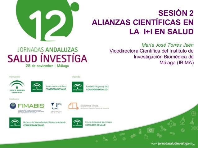 www.jornadasaludinvestiga.es SESIÓN 2 ALIANZAS CIENTÍFICAS EN LA I+i EN SALUD María José Torres Jaén Vicedirectora Científ...