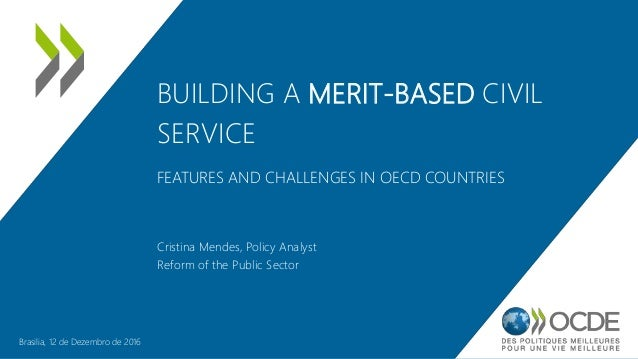 BUILDING A MERIT-BASED CIVIL SERVICE FEATURES AND CHALLENGES IN OECD COUNTRIES Cristina Mendes, Policy Analyst Reform of t...