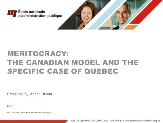MERITOCRACY: THE CANADIAN MODEL AND THE SPECIFIC CASE OF QUEBEC Presented by Manon Dufour 2016 © 2016 École nationale d'ad...