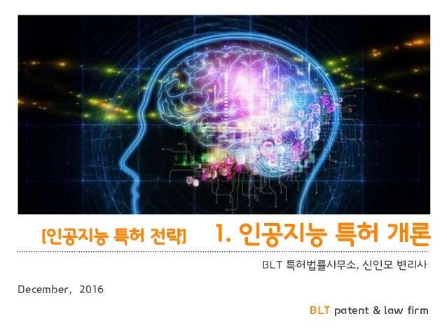 BLT patent & law firm [인공지능 특허 전략] 1. 인공지능 특허 개론 BLT 특허법률사무소, 신인모 변리사 December, 2016