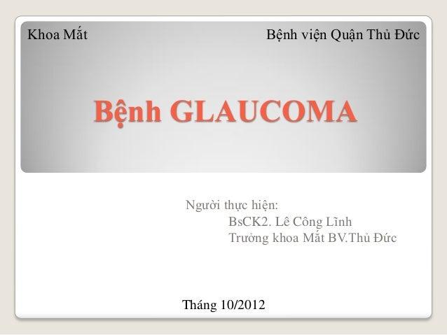Bệnh GLAUCOMA Người thực hiện: BsCK2. Lê Công Lĩnh Trưởng khoa Mắt BV.Thủ Đức Khoa Mắt Bệnh viện Quận Thủ Đức Tháng 10/2012