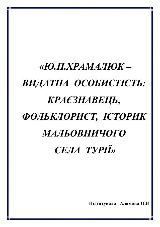 «Ю.П.ХРАМАЛЮК – ВИДАТНА ОСОБИСТІСТЬ: КРАЄЗНАВЕЦЬ, ФОЛЬКЛОРИСТ, ІСТОРИК МАЛЬОВНИЧОГО СЕЛА ТУРІЇ» Підготувала Алямова О.В