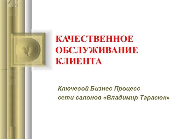 КАЧЕСТВЕННОЕ ОБСЛУЖИВАНИЕ КЛИЕНТА Ключевой Бизнес Процесс сети салонов «Владимир Тарасюк»