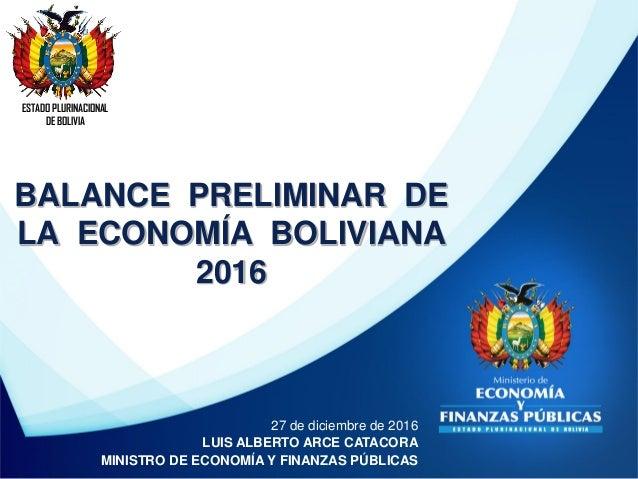 BALANCE PRELIMINAR DE LA ECONOMÍA BOLIVIANA 2016 ESTADO PLURINACIONAL DE BOLIVIA 27 de diciembre de 2016 LUIS ALBERTO ARCE...