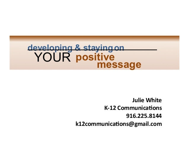 developing & staying on  	     YOUR positive message 	     	     	     Julie	   White	    K-­‐12	   Communica4ons	    916....