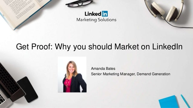 Get Proof: Why you should Market on LinkedIn Amanda Bates Senior Marketing Manager, Demand Generation