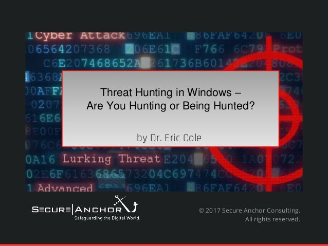 Threat Hunting in Windows – Are You Hunting or Being Hunted? by Dr. Eric Cole © 2017 Secure Anchor Consulting. All rights ...