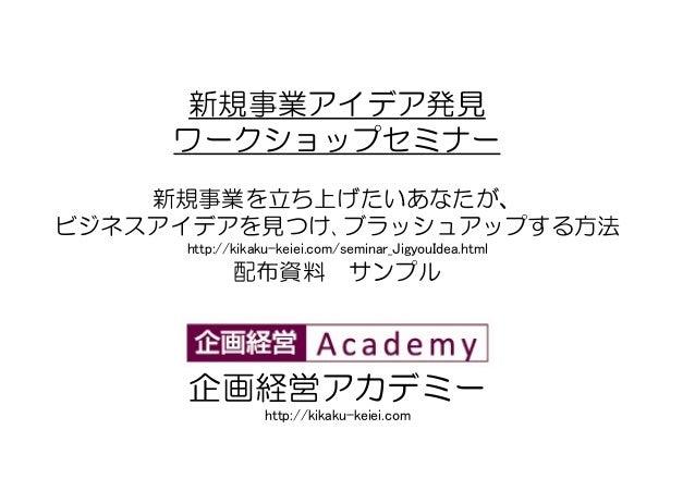新規事業アイデア発見 ワークショップセミナー 新規事業を立ち上げたいあなたが、 ビジネスアイデアを見つけ、ブラッシュアップする方法 http://kikaku-keiei.com/seminar_JigyouIdea.html 配布資料 サンプ...