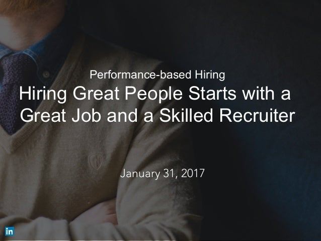 Performance-based Hiring Hiring Great People Starts with a Great Job and a Skilled Recruiter ​ January 31, 2017