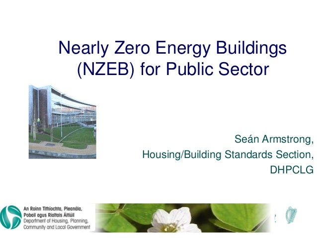 Nearly Zero Energy Buildings (NZEB) for Public Sector Seán Armstrong, Housing/Building Standards Section, DHPCLG