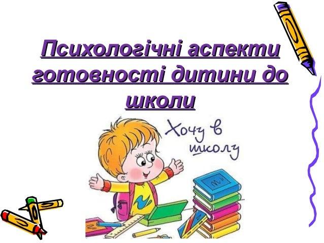 Психологічні аспектиПсихологічні аспекти готовності дитини доготовності дитини до школишколи