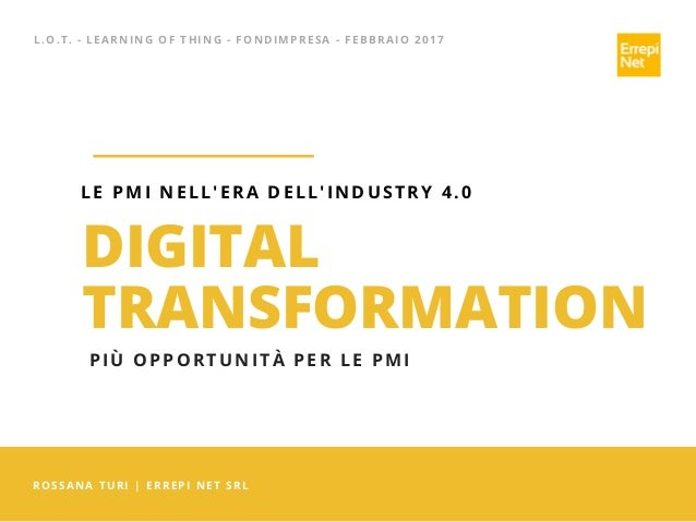 L.O.T. - LEARNING OF THING - FONDIMPRESA - FEBBRAIO 2017 ROSSANA TURI | ERREPI NET SRL DIGITAL TRANSFORMATION LE PMI NELL'...