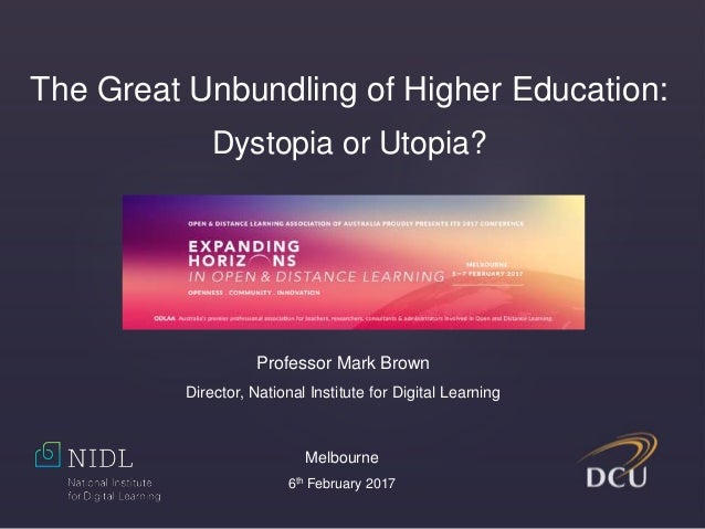 The Great Unbundling of Higher Education: Dystopia or Utopia? Professor Mark Brown Director, National Institute for Digita...