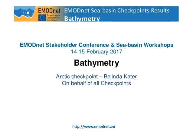 1 http://www.emodnet.eu EMODnet Stakeholder Conference & Sea-basin Workshops 14-15 February 2017 Bathymetry Arctic checkpo...