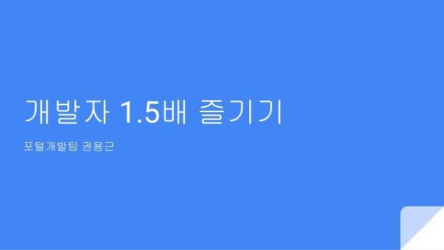 개발자 1.5배 즐기기 포털개발팀 권용근