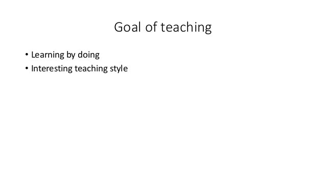 Goal of teaching • Learning by doing • Interesting teaching style