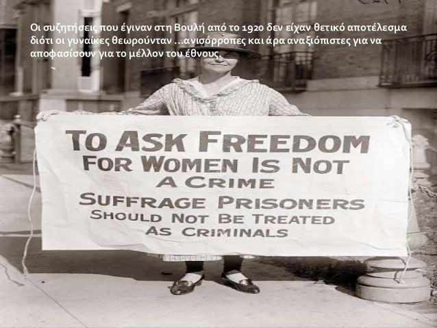 Οι συζητήσεις που έγιναν στη Βουλή από το 1920 δεν είχαν θετικό αποτέλεσμα διότι οι γυναίκες θεωρούνταν ...ανισόρροπες και...