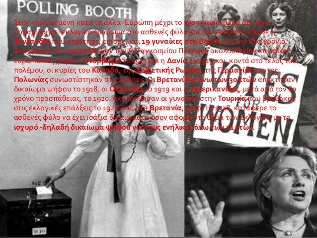 Στην -πολιτισμένη κατά τα άλλα- Ευρώπη μέχρι το 1907 καμία χώρα δεν είχε παραχωρήσει εκλογικό δικαίωμα στο ασθενές φύλο κα...