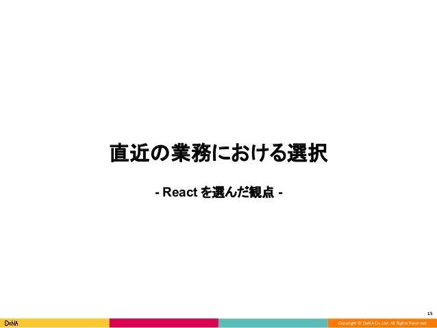 Copyright © DeNA Co.,Ltd. All Rights Reserved. 直近の業務における選択 - React を選んだ観点 - 15