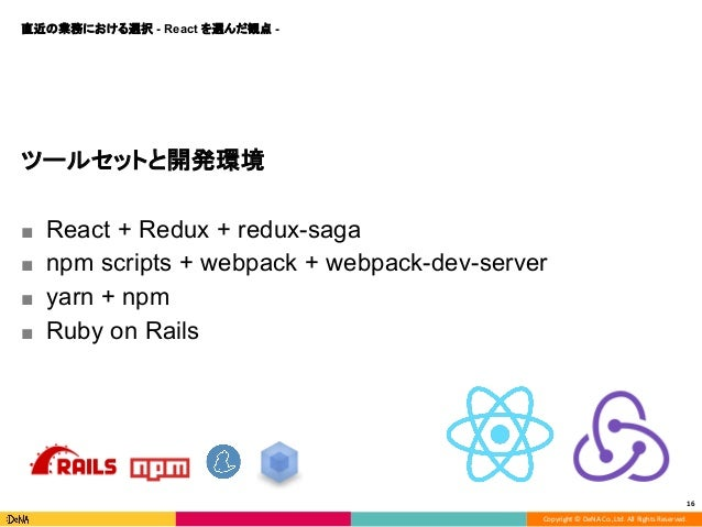 Copyright © DeNA Co.,Ltd. All Rights Reserved. 16 ツールセットと開発環境 ■ React + Redux + redux-saga ■ npm scripts + webpack + webpa...
