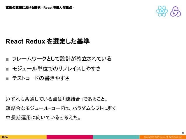 Copyright © DeNA Co.,Ltd. All Rights Reserved. 18 React Redux を選定した基準 ■ フレームワークとして設計が確立されている ■ モジュール単位でのリプレイスしやすさ ■ テストコード...