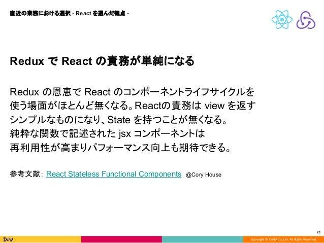 Copyright © DeNA Co.,Ltd. All Rights Reserved. 21 Redux で React の責務が単純になる Redux の恩恵で React のコンポーネントライフサイクルを 使う場面がほとんど無くなる。...